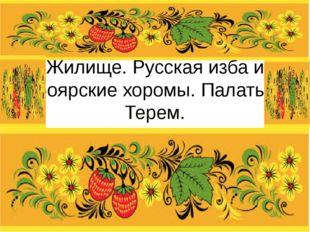 Жилище. Русская изба и боярские хоромы. Палаты. Терем.
