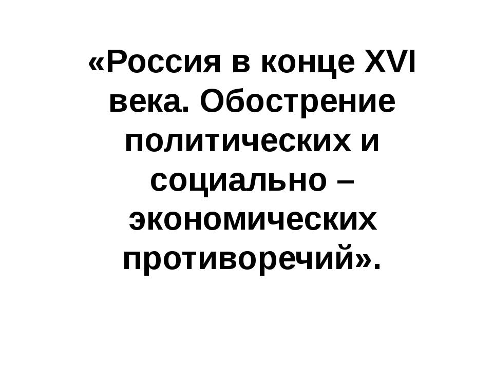 «Россия в конце XVI века. Обострение политических и социально – экономических...