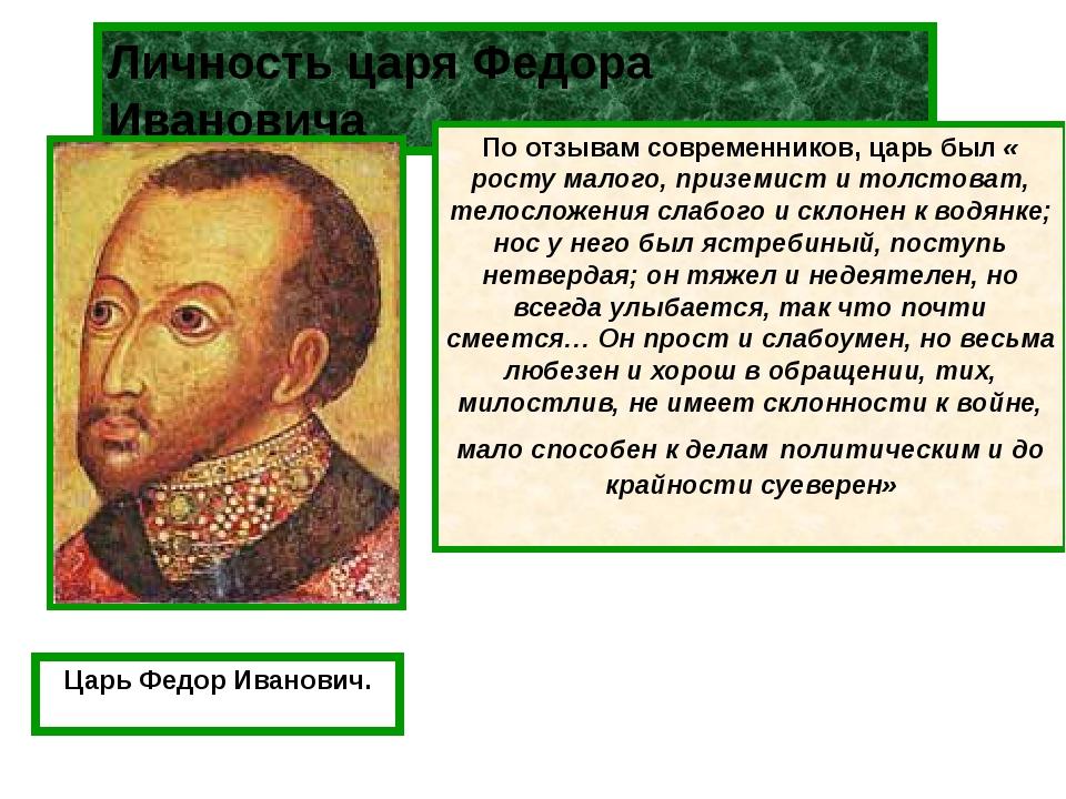 Личность царя Федора Ивановича По отзывам современников, царь был « росту мал...