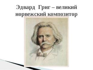 Эдвард Григ – великий норвежский композитор