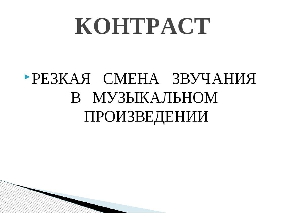 РЕЗКАЯ СМЕНА ЗВУЧАНИЯ В МУЗЫКАЛЬНОМ ПРОИЗВЕДЕНИИ КОНТРАСТ