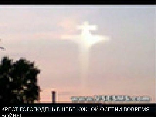 КРЕСТ ГОГСПОДЕНЬ В НЕБЕ ЮЖНОЙ ОСЕТИИ ВОВРЕМЯ ВОЙНЫ