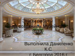 Этапы работы над созданием Музейного Зала Выполнила Даниленко К.С г. Белгород
