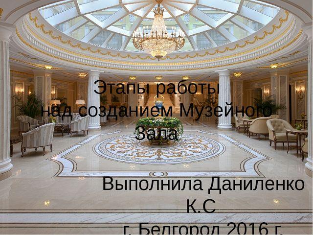 Этапы работы над созданием Музейного Зала Выполнила Даниленко К.С г. Белгород...