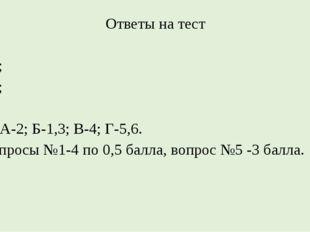 Ответы на тест 1Б; 2В; 3В; 4Б; 5 А-2; Б-1,3; В-4; Г-5,6. Вопросы №1-4 по 0,5