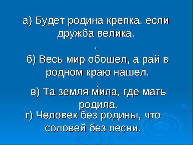 а) Будет родина крепка, если дружба велика. . г) Человек без родины, что соло...