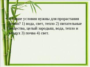 6.Какие условия нужны для прорастания семян? 1) вода, свет, тепло 2) питатель