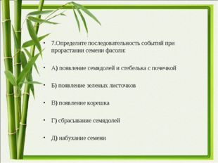 7.Определите последовательность событий при прорастании семени фасоли:  А) п