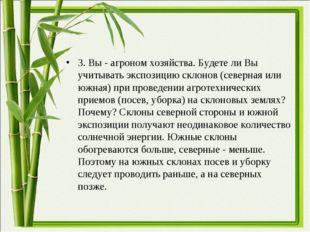 3. Вы - агроном хозяйства. Будете ли Вы учитывать экспозицию склонов (северна