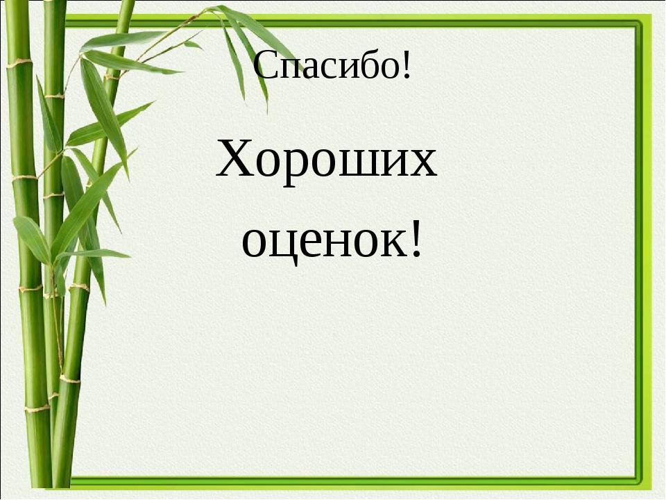Спасибо! Хороших оценок!
