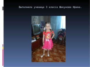 Выполнила ученица 3 класса Шикунова Ирина.