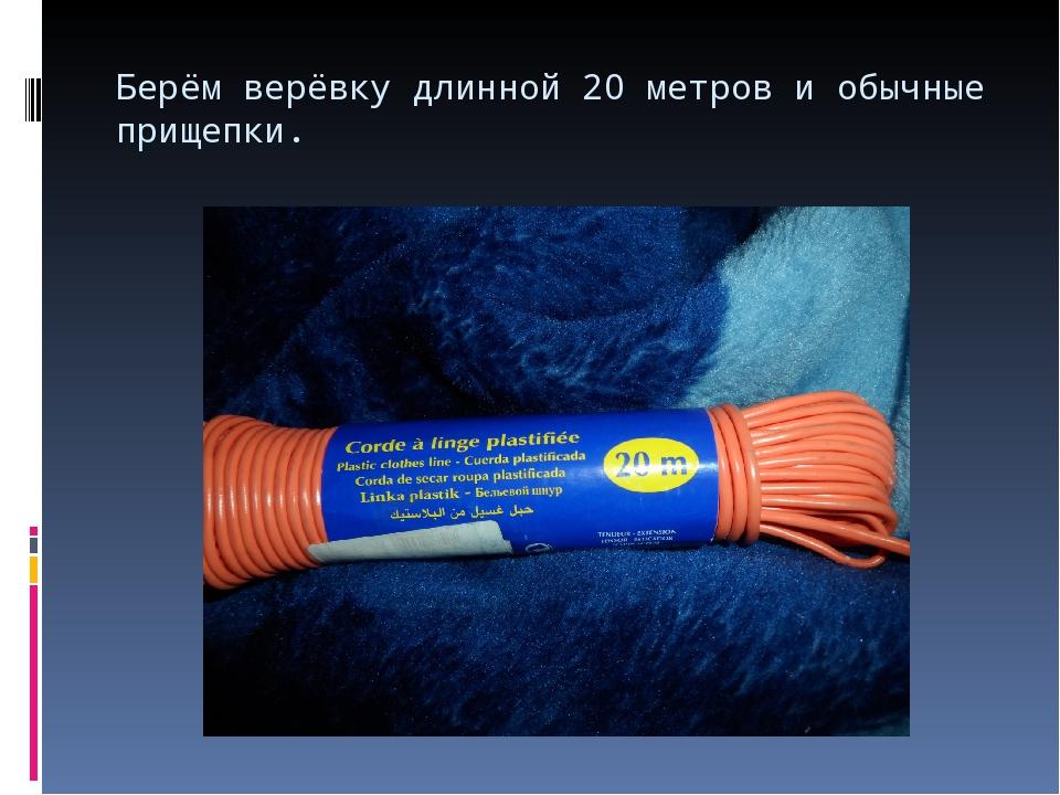 Берём верёвку длинной 20 метров и обычные прищепки.