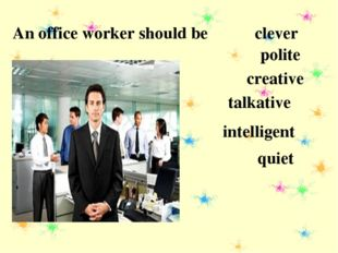 An office worker should be clever polite creative talkative intelligent quiet