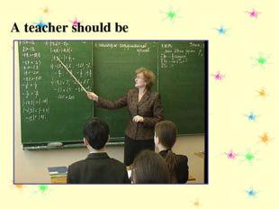 A teacher should be