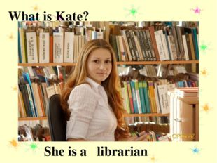 What is Kate? librarian She is a