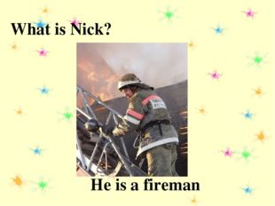 What is Nick? He is a fireman