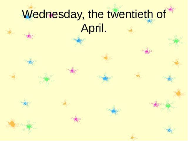 Wednesday, the twentieth of April.