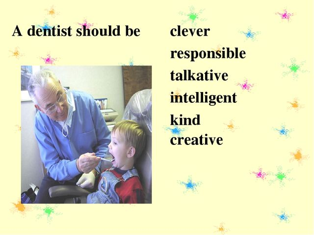 A dentist should be clever responsible talkative intelligent kind creative