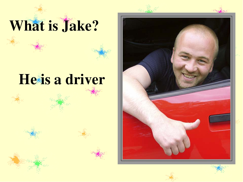 What is Jake? He is a driver