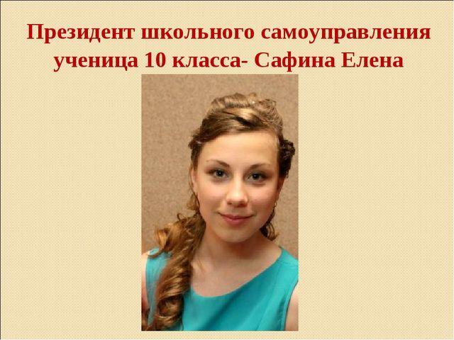 Президент школьного самоуправления ученица 10 класса- Сафина Елена