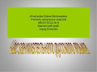 Игнатьева Елена Витальевна Учитель начальных классов МБОУ ЕСШ № 9 Камчатский