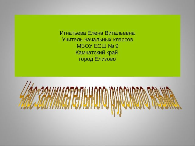 Игнатьева Елена Витальевна Учитель начальных классов МБОУ ЕСШ № 9 Камчатский...
