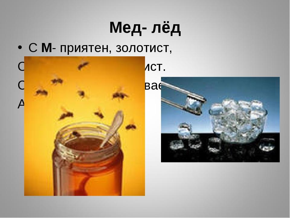 Мед- лёд С М- приятен, золотист, Очень сладок и душ ист. С буквой Л зимой быв...