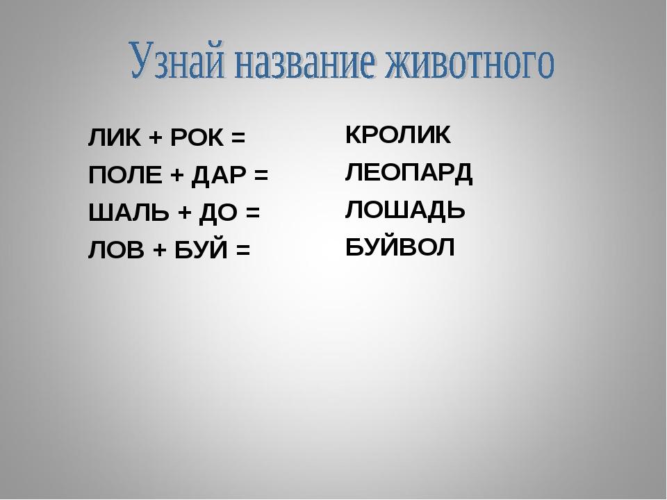 ЛИК + РОК = ПОЛЕ + ДАР = ШАЛЬ + ДО = ЛОВ + БУЙ = КРОЛИК ЛЕОПАРД ЛОШАДЬ БУЙВОЛ