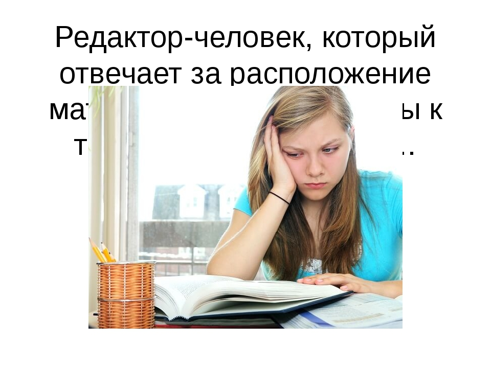 Редактор-человек, который отвечает за расположение материала: текст, вопросы...