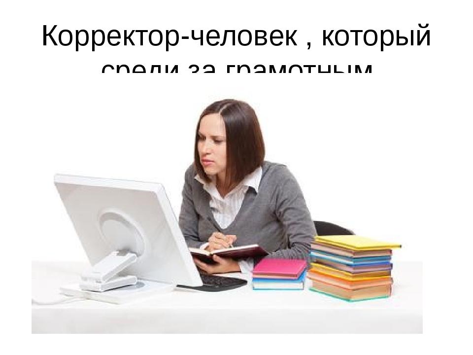 Корректор-человек , который среди за грамотным написанием текста