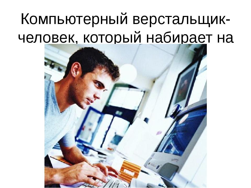 Компьютерный верстальщик-человек, который набирает на компьютере тексты