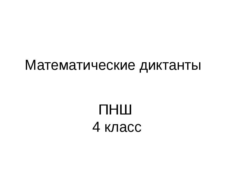 Математические диктанты класс слайда 1 Математические диктанты ПНШ 4 класс