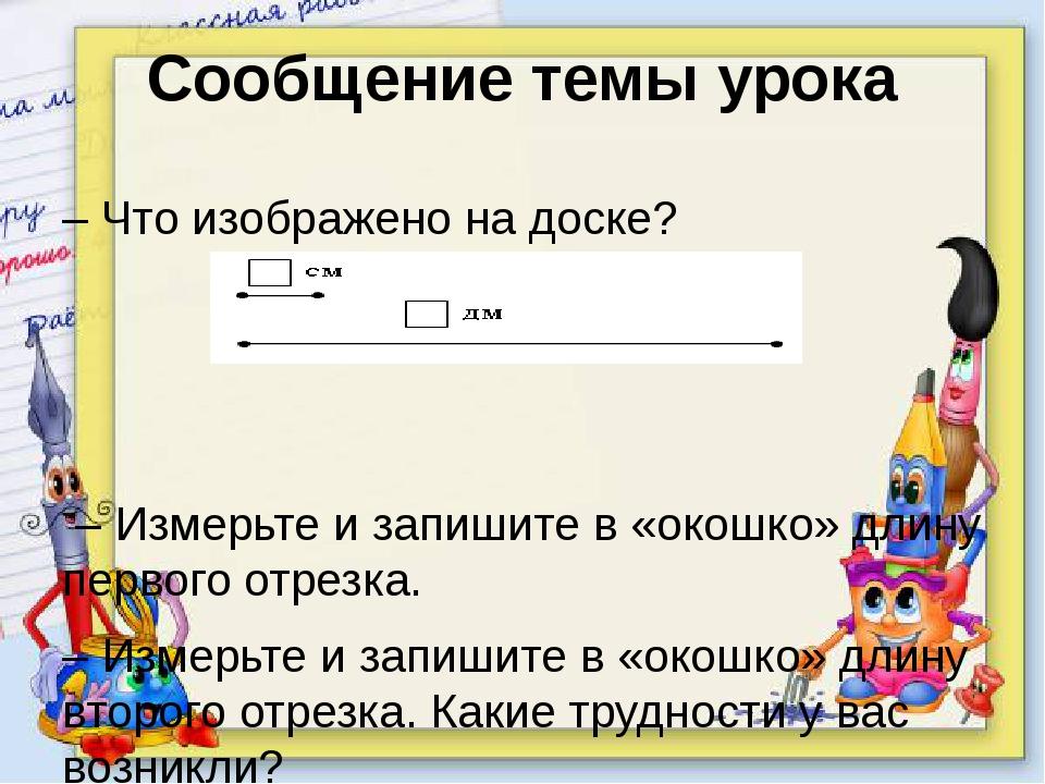 Сообщение темы урока – Что изображено на доске? – Измерьте и запишите в «окош...