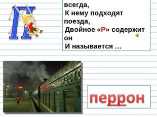 Он на вокзале есть всегда, К нему подходят поезда, Двойное «Р» содержит он И