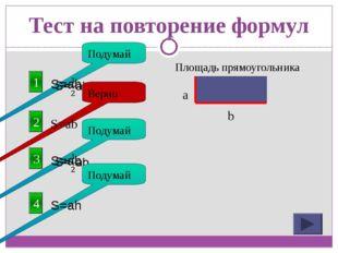 Тест на повторение формул 1 Площадь прямоугольника Подумай 2 S=ab Верно a b 3