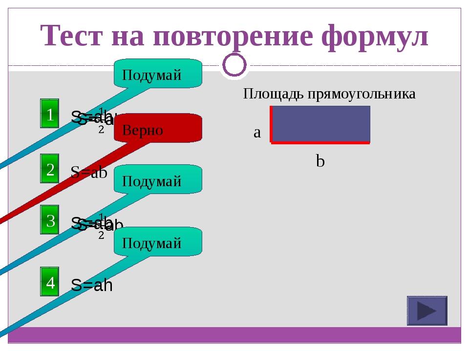 Тест на повторение формул 1 Площадь прямоугольника Подумай 2 S=ab Верно a b 3...