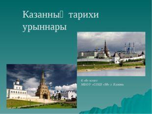 6 «б» класс МБОУ «СОШ «98» г. Казань Казанның тарихи урыннары