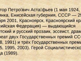Ви́ктор Петро́вич Аста́фьев (1 мая 1924, с. Овсянка, Енисейская губерния, ССС
