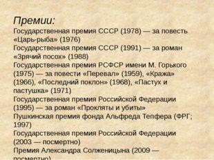 Премии: Государственная премия СССР (1978) — за повесть «Царь-рыба» (1976) Го