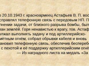 В бою 20.10.1943г. красноармеец Астафьев В. П. восемь раз исправлял телефонн