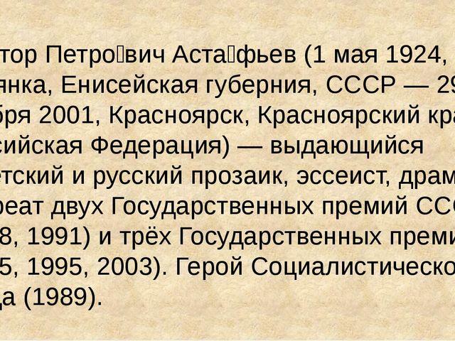 Ви́ктор Петро́вич Аста́фьев (1 мая 1924, с. Овсянка, Енисейская губерния, ССС...