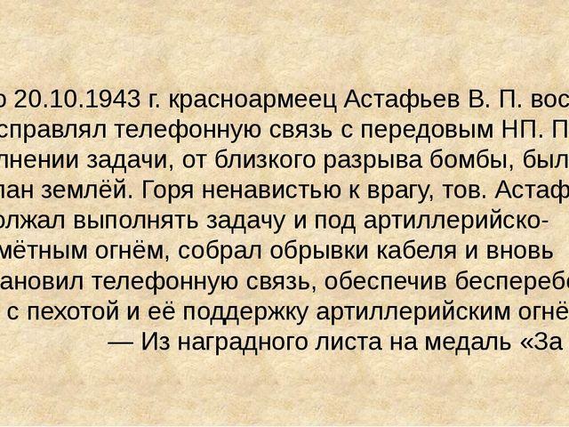 В бою 20.10.1943г. красноармеец Астафьев В. П. восемь раз исправлял телефонн...