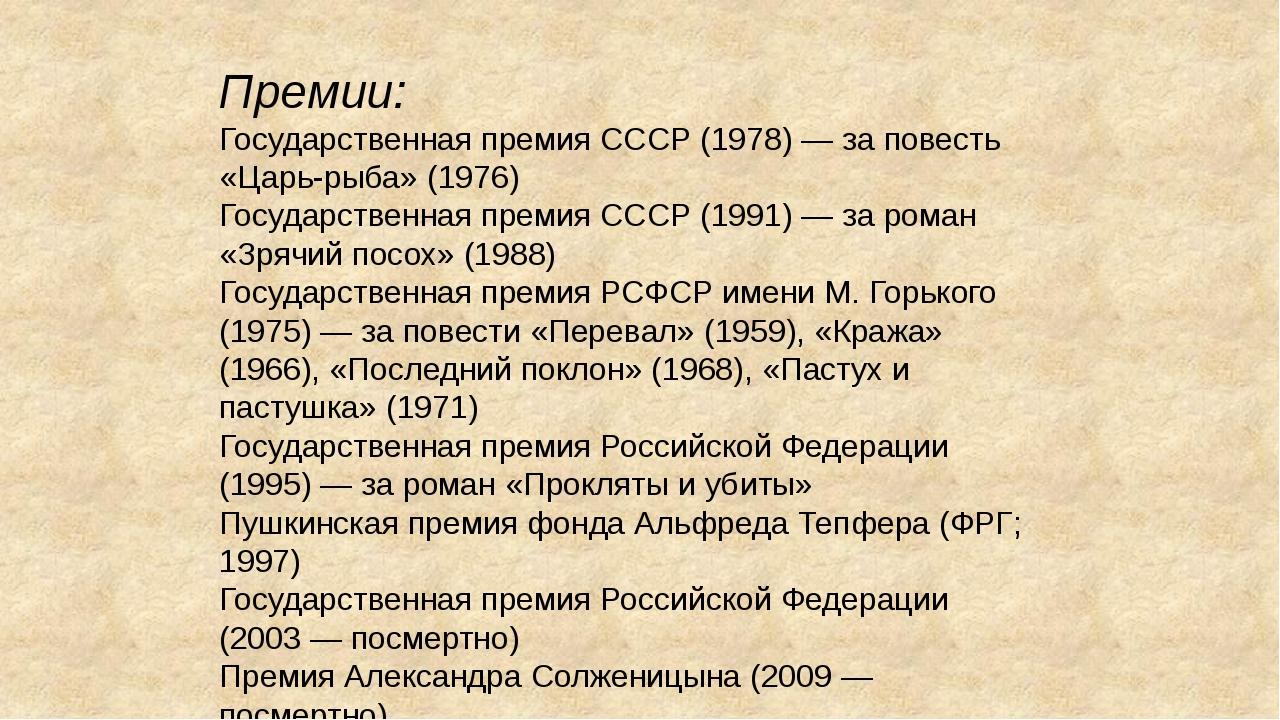 Премии: Государственная премия СССР (1978) — за повесть «Царь-рыба» (1976) Го...
