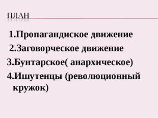 1.Пропагандиское движение 2.Заговорческое движение 3.Бунтарское( анархическо