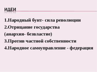 1.Народный бунт- сила революции 2.Отрицание государства (анархия- безвластие)