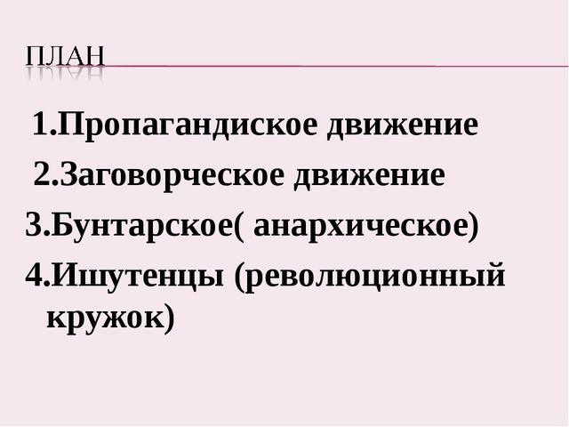 1.Пропагандиское движение 2.Заговорческое движение 3.Бунтарское( анархическо...