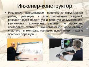 Инженер-конструктор Руководит выполнением проектно-конструкторских работ, уча