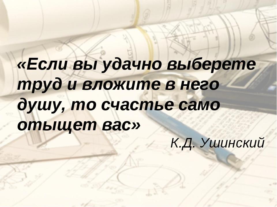 «Если вы удачно выберете труд и вложите в него душу, то счастье само отыщет в...