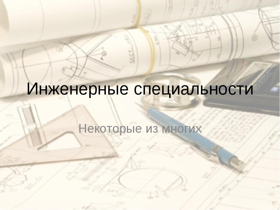 Инженерные специальности Некоторые из многих