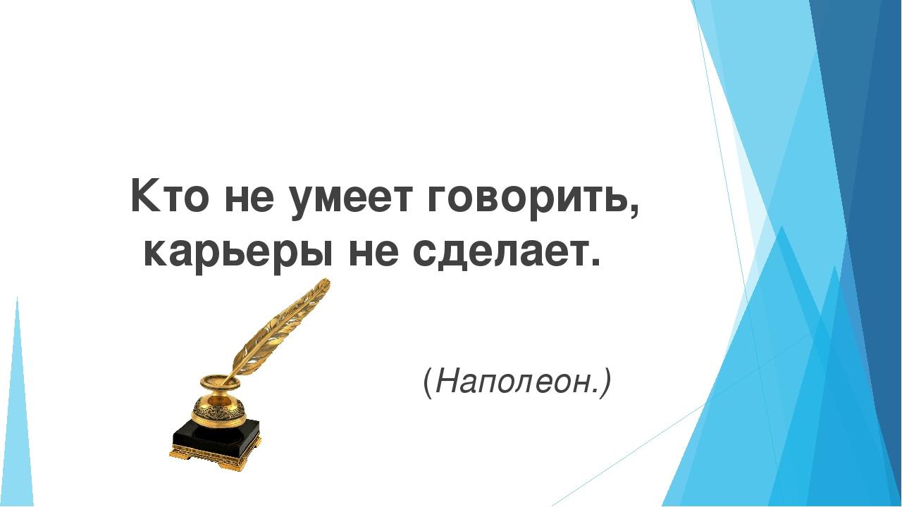 Кто не умеет говорить, карьеры не сделает. (Наполеон.)